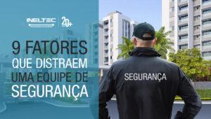 9 FATORES DE DISTRAÇÕES DE UMA EQUIPE DE SEGURANÇA